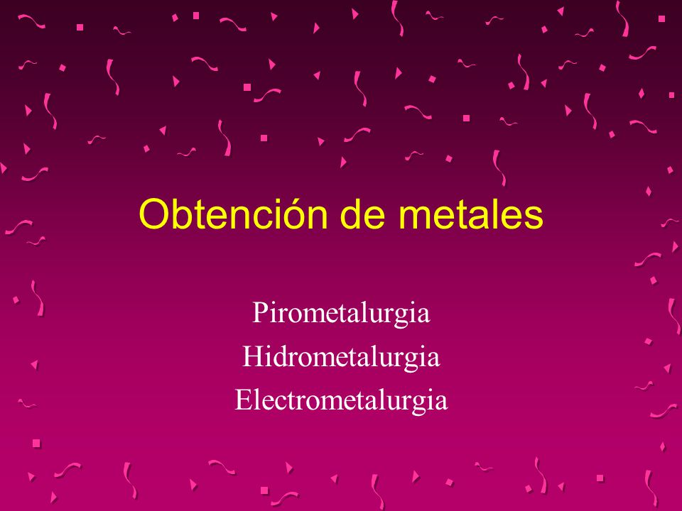 Pirometalurgia Hidrometalurgia Electrometalurgia