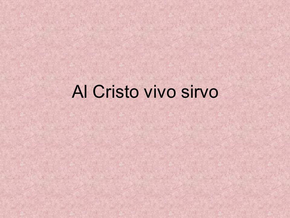 Al Cristo vivo sirvo