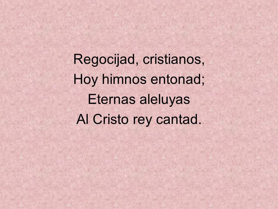 Regocijad, cristianos, Hoy himnos entonad; Eternas aleluyas Al Cristo rey cantad.