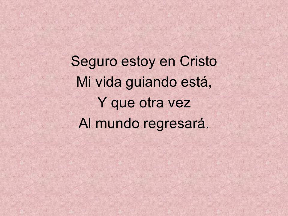 Seguro estoy en Cristo Mi vida guiando está, Y que otra vez Al mundo regresará.