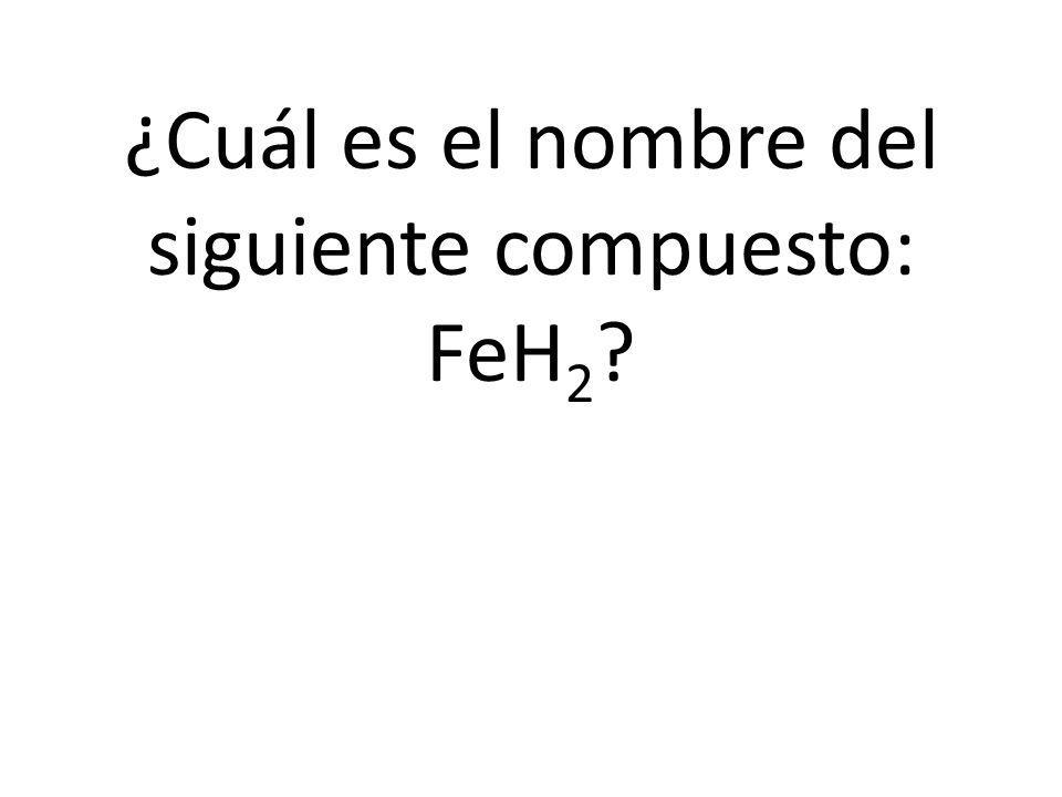 ¿Cuál es el nombre del siguiente compuesto: FeH2