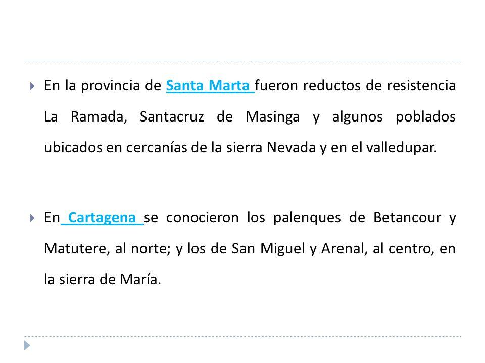 En la provincia de Santa Marta fueron reductos de resistencia La Ramada, Santacruz de Masinga y algunos poblados ubicados en cercanías de la sierra Nevada y en el valledupar.