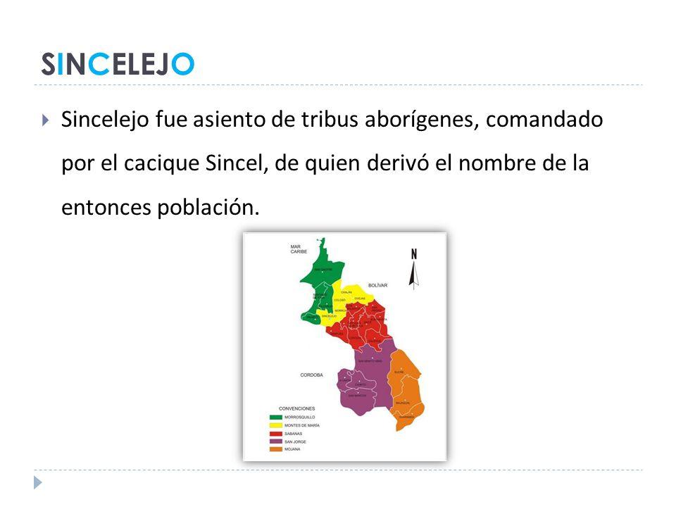 SINCELEJO Sincelejo fue asiento de tribus aborígenes, comandado por el cacique Sincel, de quien derivó el nombre de la entonces población.
