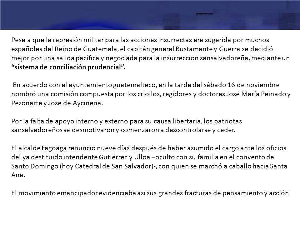 Pese a que la represión militar para las acciones insurrectas era sugerida por muchos españoles del Reino de Guatemala, el capitán general Bustamante y Guerra se decidió mejor por una salida pacífica y negociada para la insurrección sansalvadoreña, mediante un sistema de conciliación prudencial .