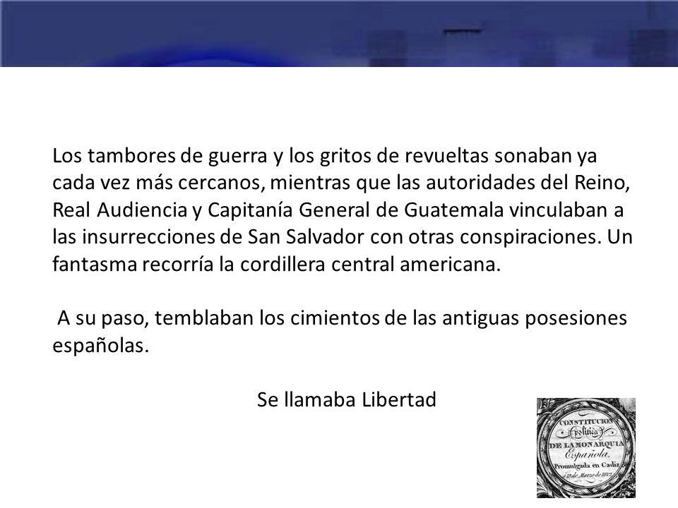 Los tambores de guerra y los gritos de revueltas sonaban ya cada vez más cercanos, mientras que las autoridades del Reino, Real Audiencia y Capitanía General de Guatemala vinculaban a las insurrecciones de San Salvador con otras conspiraciones. Un fantasma recorría la cordillera central americana.