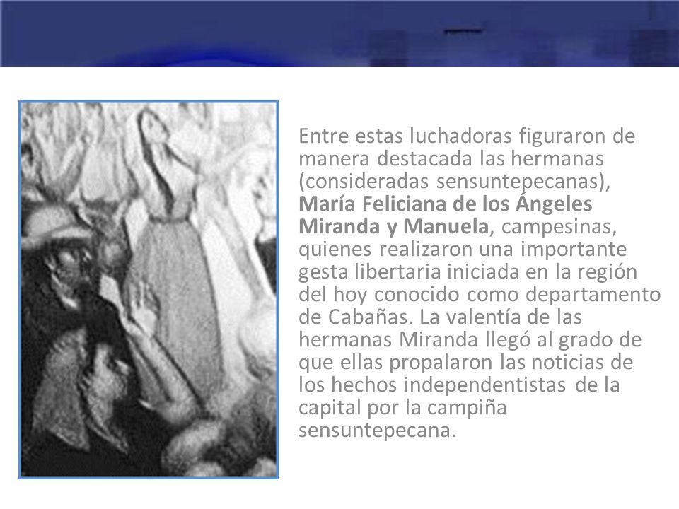 Entre estas luchadoras figuraron de manera destacada las hermanas (consideradas sensuntepecanas), María Feliciana de los Ángeles Miranda y Manuela, campesinas, quienes realizaron una importante gesta libertaria iniciada en la región del hoy conocido como departamento de Cabañas.