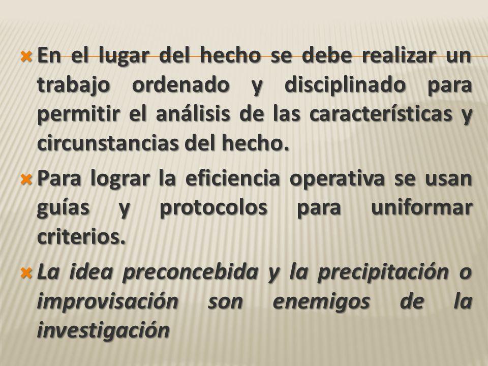 En el lugar del hecho se debe realizar un trabajo ordenado y disciplinado para permitir el análisis de las características y circunstancias del hecho.