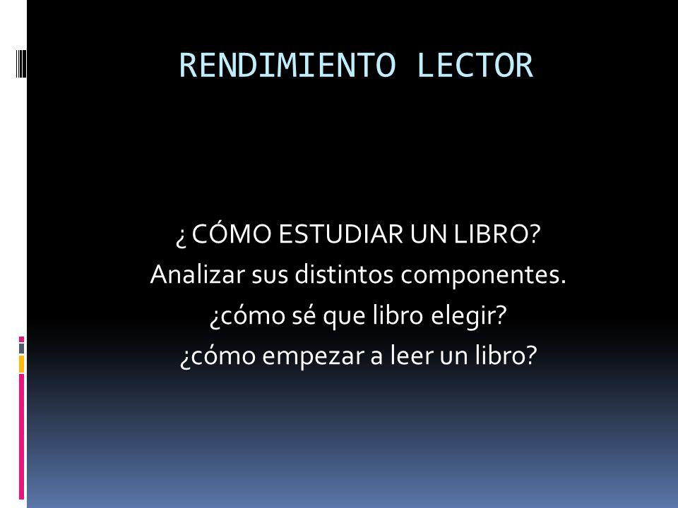 RENDIMIENTO LECTOR ¿ CÓMO ESTUDIAR UN LIBRO. Analizar sus distintos componentes.