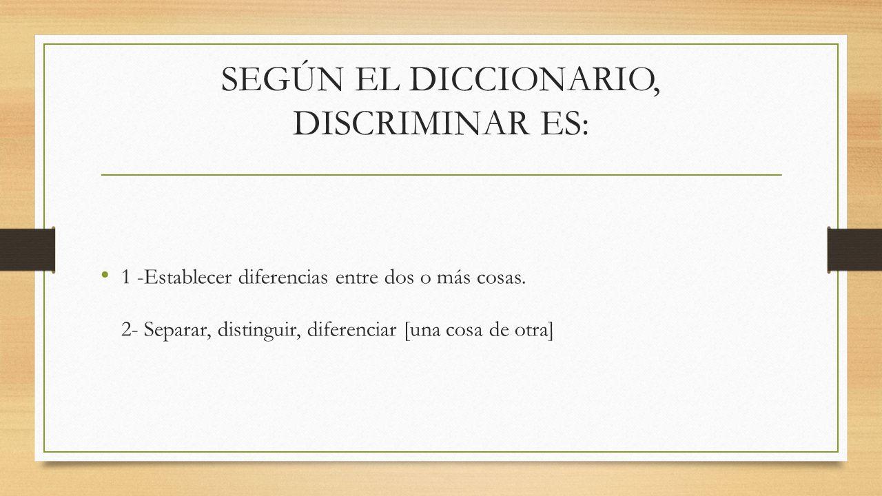 SEGÚN EL DICCIONARIO, DISCRIMINAR ES: