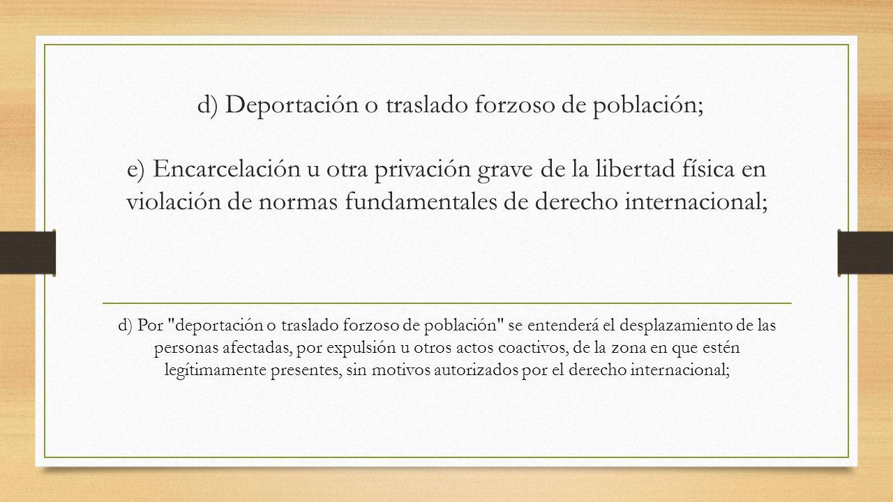d) Deportación o traslado forzoso de población; e) Encarcelación u otra privación grave de la libertad física en violación de normas fundamentales de derecho internacional;