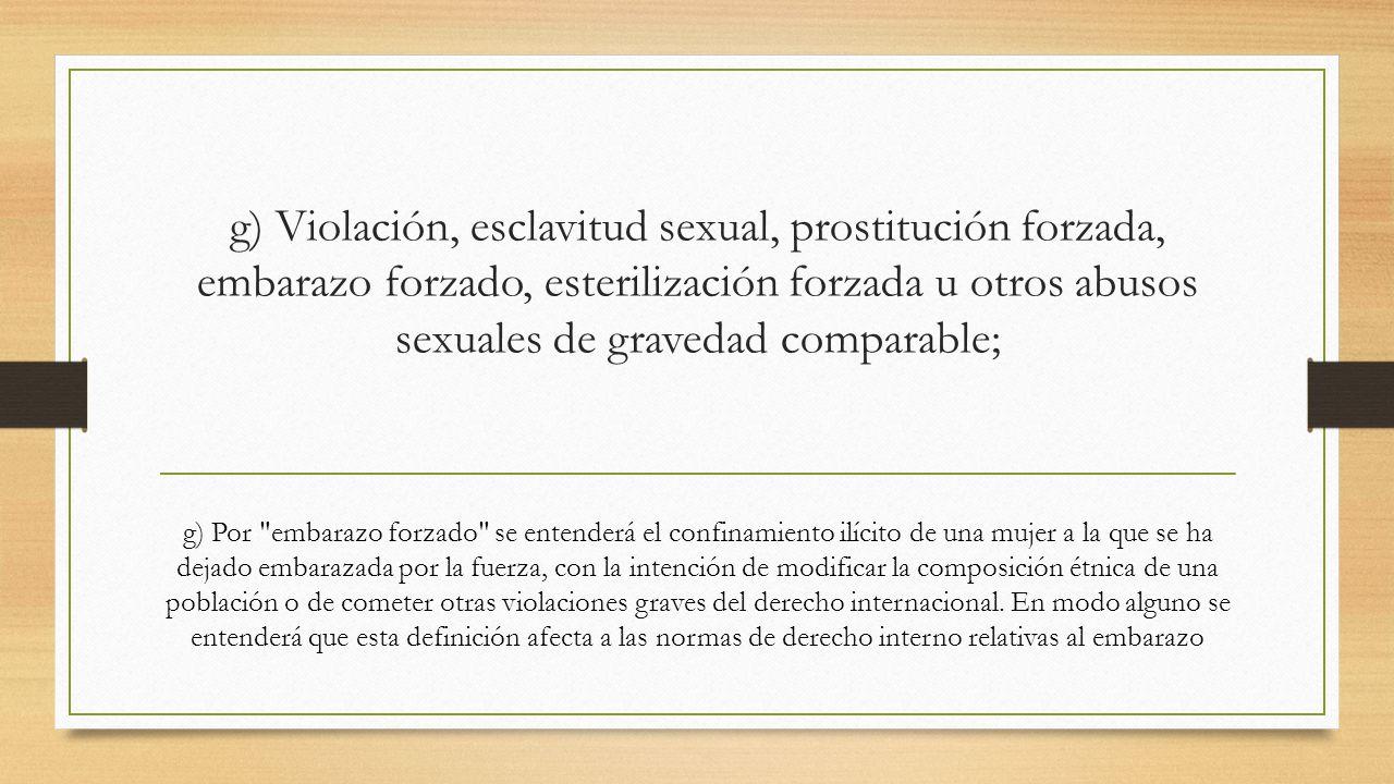 g) Violación, esclavitud sexual, prostitución forzada, embarazo forzado, esterilización forzada u otros abusos sexuales de gravedad comparable;