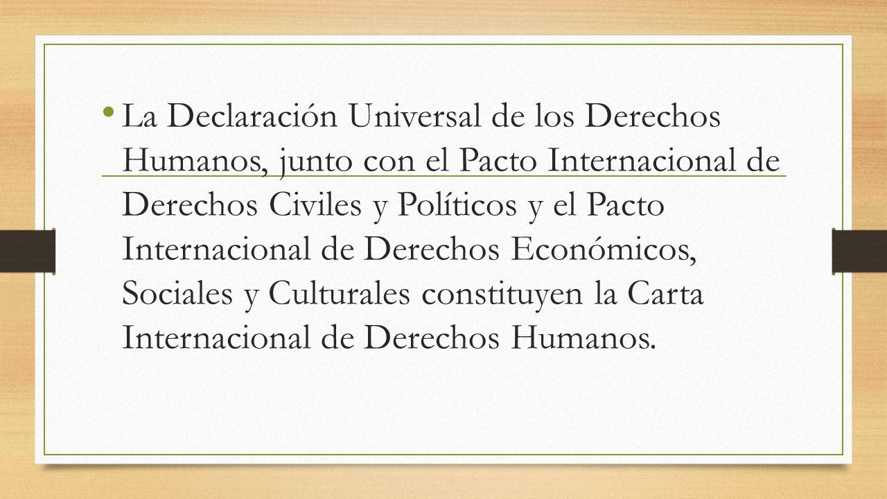 La Declaración Universal de los Derechos Humanos, junto con el Pacto Internacional de Derechos Civiles y Políticos y el Pacto Internacional de Derechos Económicos, Sociales y Culturales constituyen la Carta Internacional de Derechos Humanos.