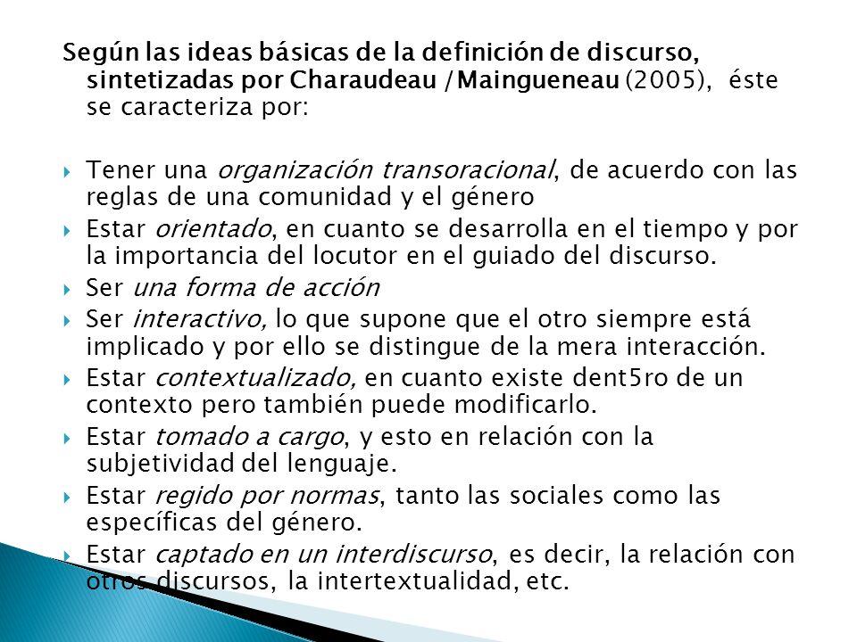Según las ideas básicas de la definición de discurso, sintetizadas por Charaudeau /Maingueneau (2005), éste se caracteriza por: