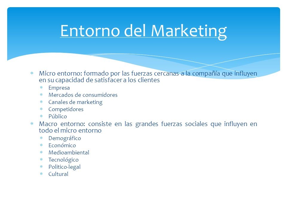 Entorno del Marketing Micro entorno: formado por las fuerzas cercanas a la compañía que influyen en su capacidad de satisfacer a los clientes.