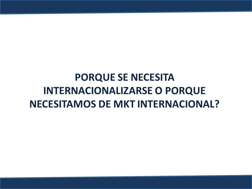 INTERNACIONALIZARSE O PORQUE NECESITAMOS DE MKT INTERNACIONAL