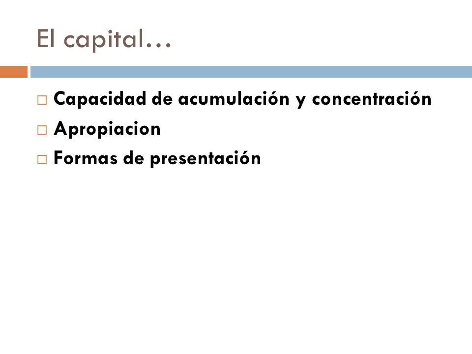 El capital… Capacidad de acumulación y concentración Apropiacion