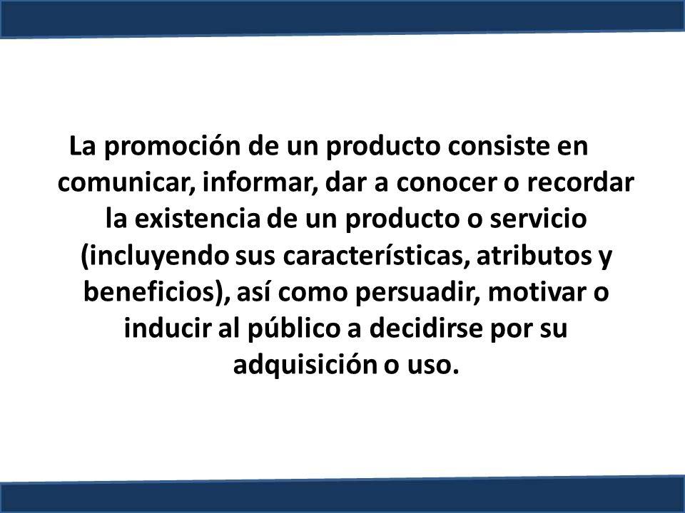 La promoción de un producto consiste en comunicar, informar, dar a conocer o recordar la existencia de un producto o servicio (incluyendo sus características, atributos y beneficios), así como persuadir, motivar o inducir al público a decidirse por su adquisición o uso.