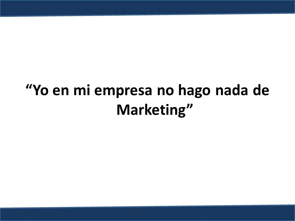 Yo en mi empresa no hago nada de Marketing