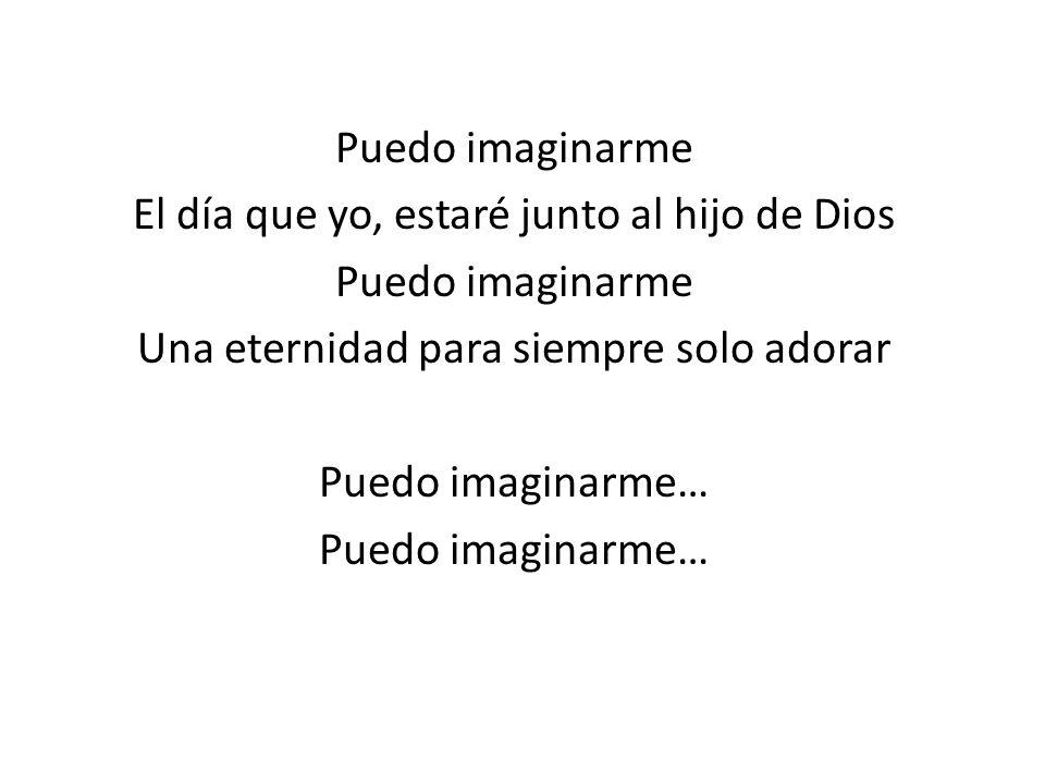 Puedo imaginarme El día que yo, estaré junto al hijo de Dios Una eternidad para siempre solo adorar Puedo imaginarme…