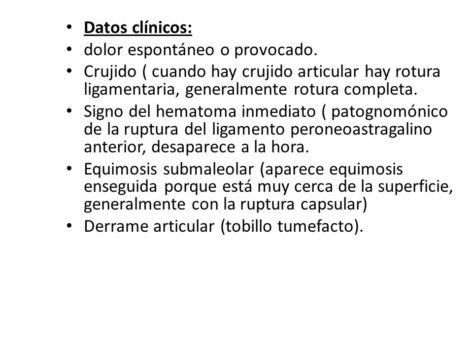 Datos clínicos: dolor espontáneo o provocado. Crujido ( cuando hay crujido articular hay rotura ligamentaria, generalmente rotura completa.
