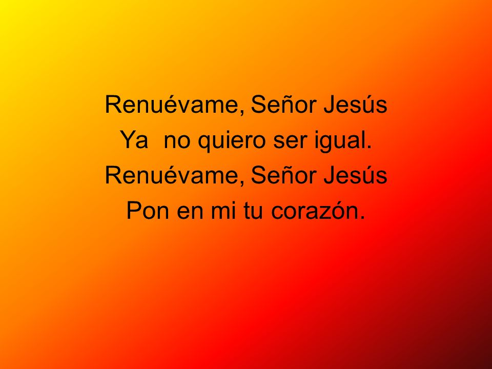 Renuévame, Señor Jesús Ya no quiero ser igual. Pon en mi tu corazón.