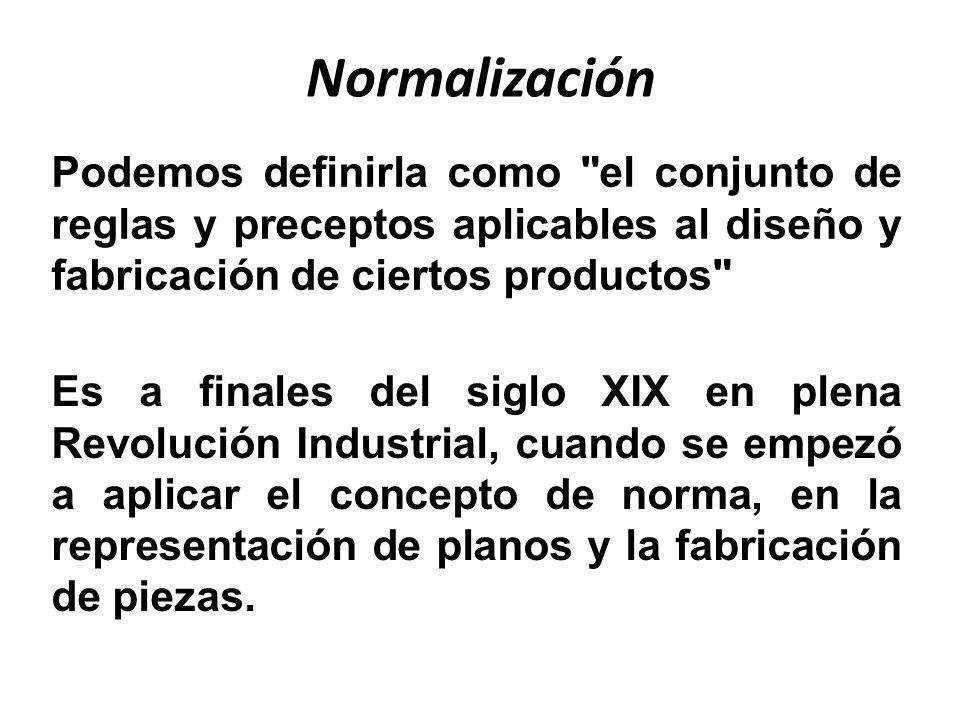 Normalización Podemos definirla como el conjunto de reglas y preceptos aplicables al diseño y fabricación de ciertos productos