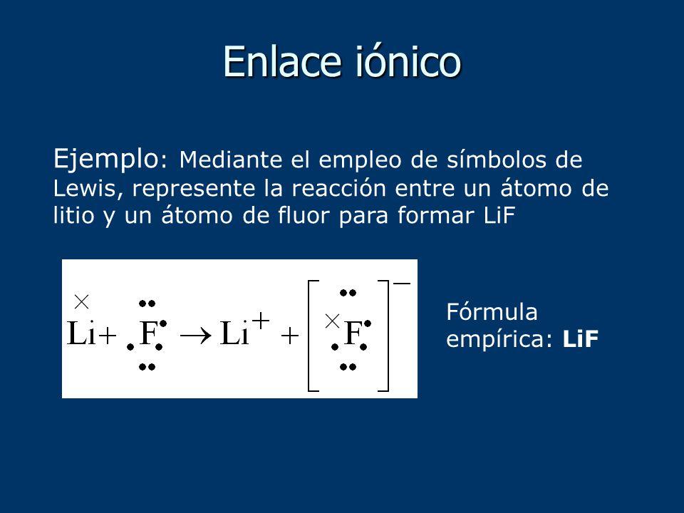 Enlace iónico Ejemplo: Mediante el empleo de símbolos de Lewis, represente la reacción entre un átomo de litio y un átomo de fluor para formar LiF.