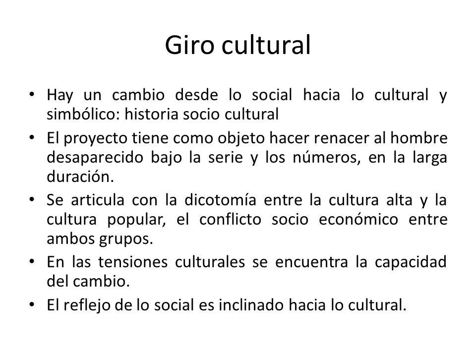 Giro cultural Hay un cambio desde lo social hacia lo cultural y simbólico: historia socio cultural.