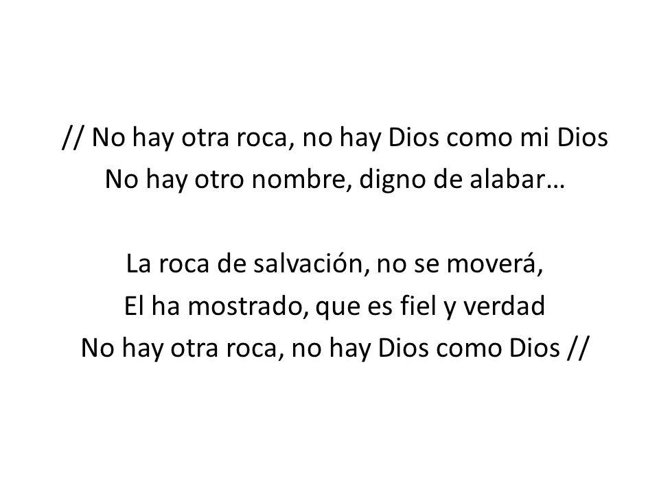 // No hay otra roca, no hay Dios como mi Dios No hay otro nombre, digno de alabar… La roca de salvación, no se moverá, El ha mostrado, que es fiel y verdad No hay otra roca, no hay Dios como Dios //