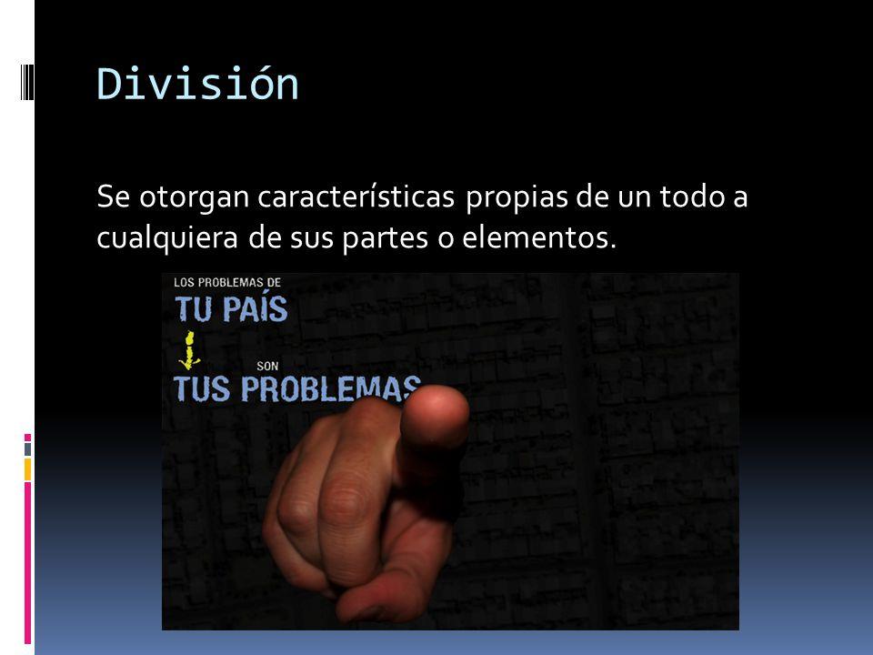 División Se otorgan características propias de un todo a cualquiera de sus partes o elementos.