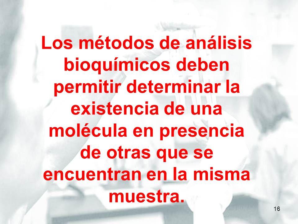 Los métodos de análisis bioquímicos deben permitir determinar la existencia de una molécula en presencia de otras que se encuentran en la misma muestra.