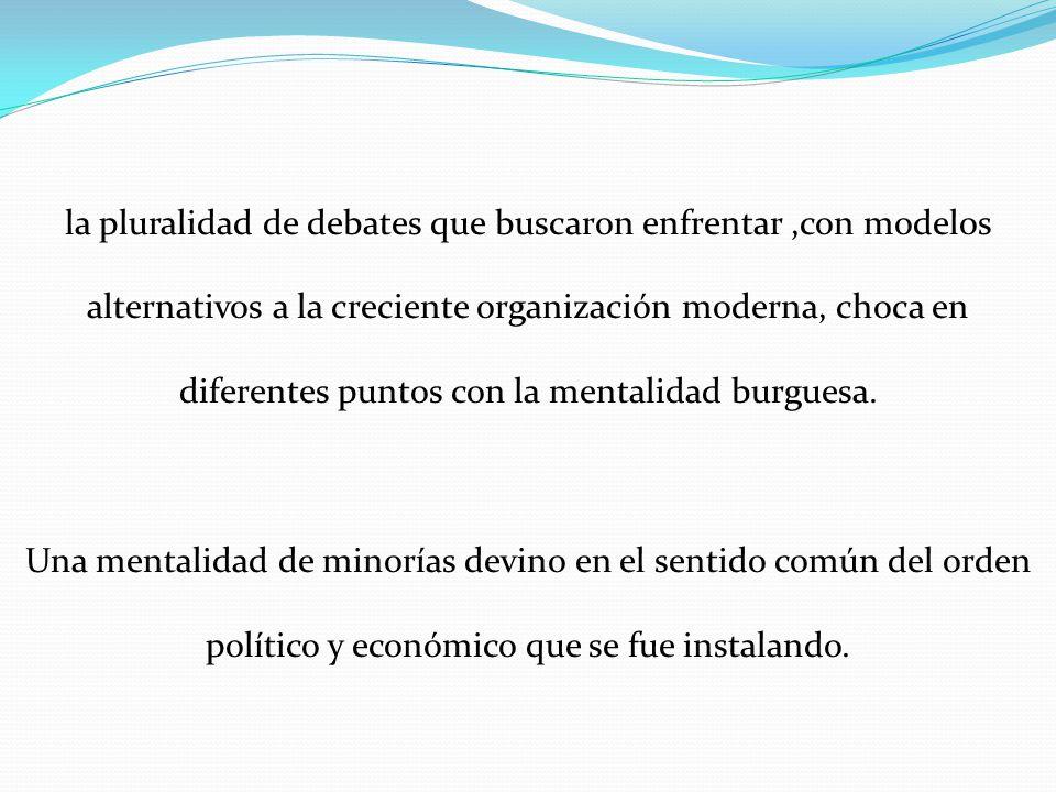 la pluralidad de debates que buscaron enfrentar ,con modelos alternativos a la creciente organización moderna, choca en diferentes puntos con la mentalidad burguesa.