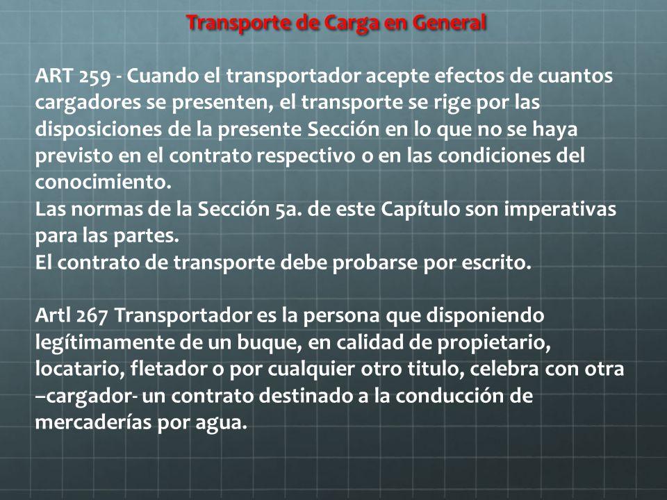Transporte de Carga en General ART 259 - Cuando el transportador acepte efectos de cuantos cargadores se presenten, el transporte se rige por las disposiciones de la presente Sección en lo que no se haya previsto en el contrato respectivo o en las condiciones del conocimiento.