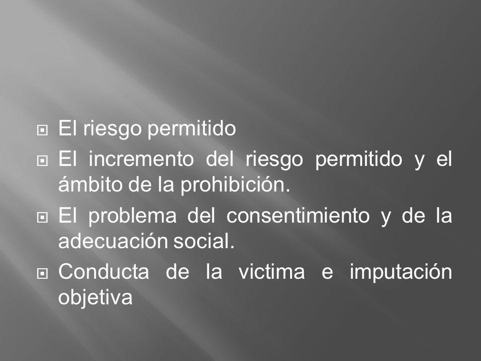 El riesgo permitido El incremento del riesgo permitido y el ámbito de la prohibición. El problema del consentimiento y de la adecuación social.