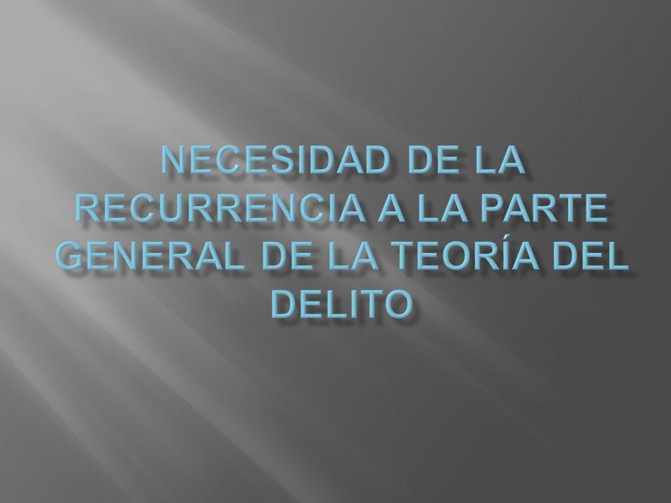 NECESIDAD DE LA RECURRENCIA A LA PARTE GENERAL DE LA TEORÍA DEL DELITO