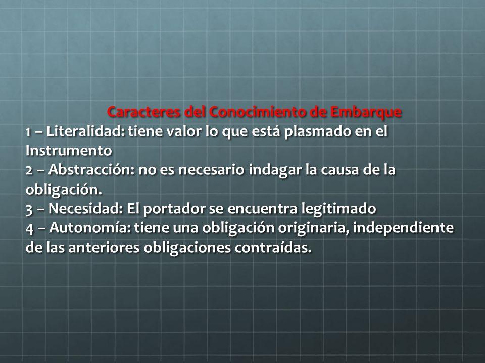 Caracteres del Conocimiento de Embarque 1 – Literalidad: tiene valor lo que está plasmado en el Instrumento 2 – Abstracción: no es necesario indagar la causa de la obligación.