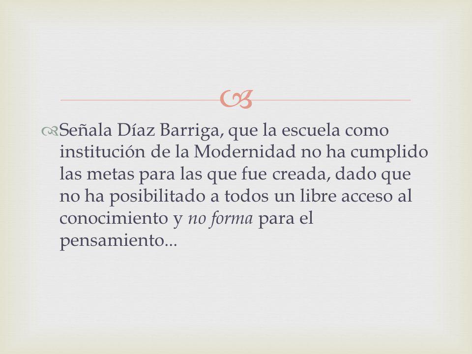 Señala Díaz Barriga, que la escuela como institución de la Modernidad no ha cumplido las metas para las que fue creada, dado que no ha posibilitado a todos un libre acceso al conocimiento y no forma para el pensamiento...