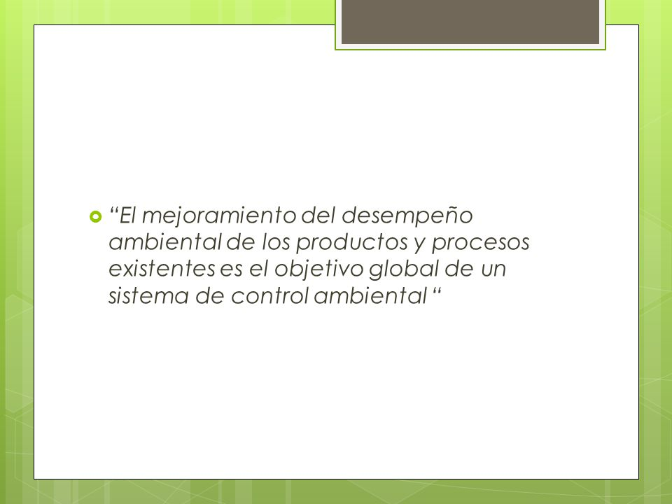 El mejoramiento del desempeño ambiental de los productos y procesos existentes es el objetivo global de un sistema de control ambiental