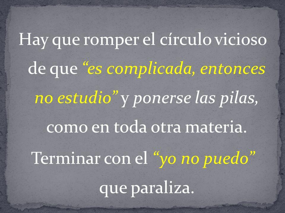 Hay que romper el círculo vicioso de que es complicada, entonces no estudio y ponerse las pilas, como en toda otra materia.