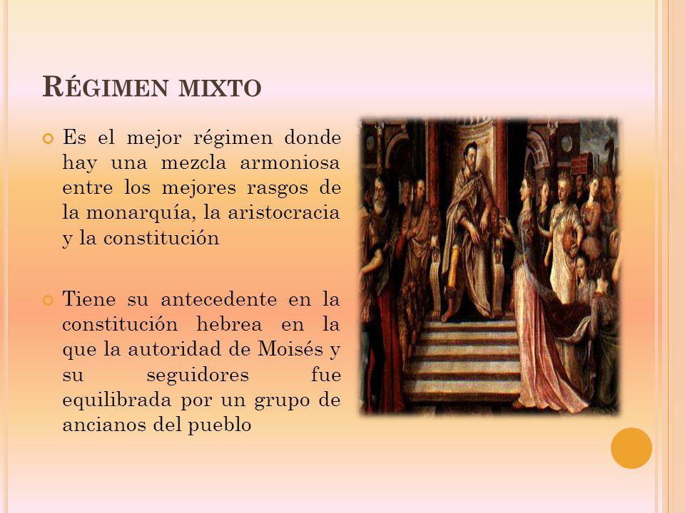 Régimen mixto Es el mejor régimen donde hay una mezcla armoniosa entre los mejores rasgos de la monarquía, la aristocracia y la constitución.