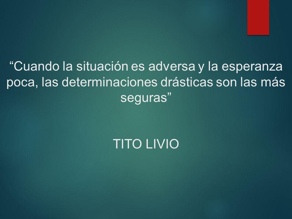 Cuando la situación es adversa y la esperanza poca, las determinaciones drásticas son las más seguras TITO LIVIO