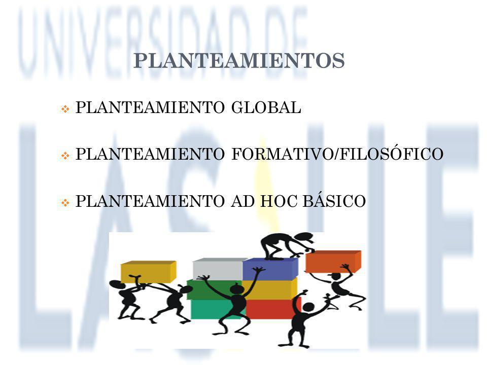 PLANTEAMIENTOS Planteamiento global Planteamiento formativo/filosófico