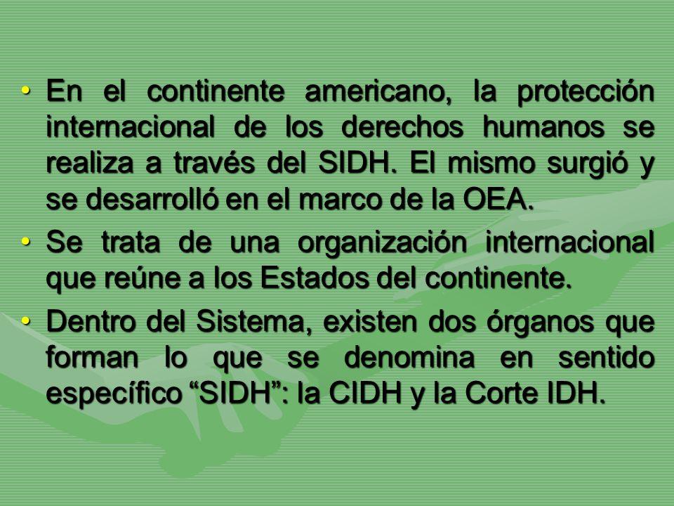 En el continente americano, la protección internacional de los derechos humanos se realiza a través del SIDH. El mismo surgió y se desarrolló en el marco de la OEA.