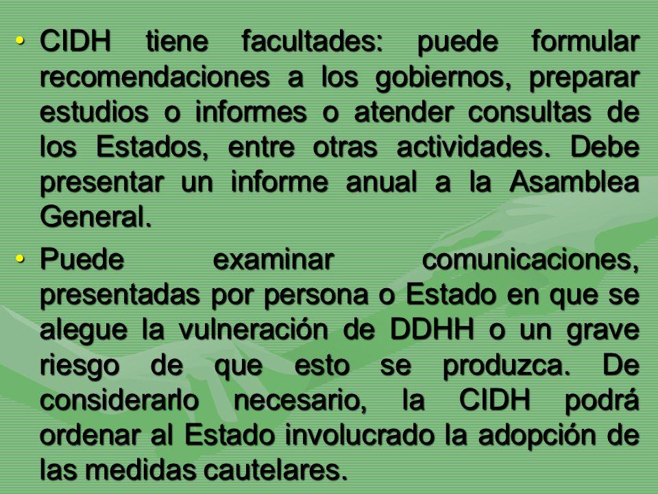 CIDH tiene facultades: puede formular recomendaciones a los gobiernos, preparar estudios o informes o atender consultas de los Estados, entre otras actividades. Debe presentar un informe anual a la Asamblea General.