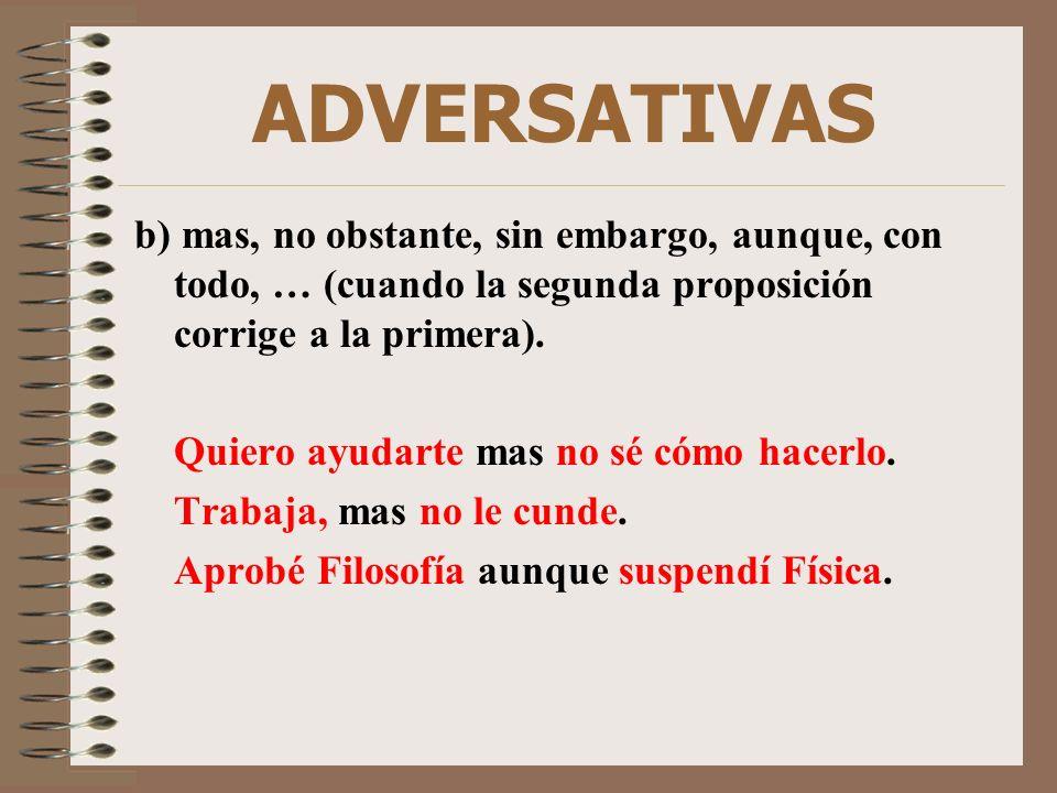 ADVERSATIVAS b) mas, no obstante, sin embargo, aunque, con todo, … (cuando la segunda proposición corrige a la primera).