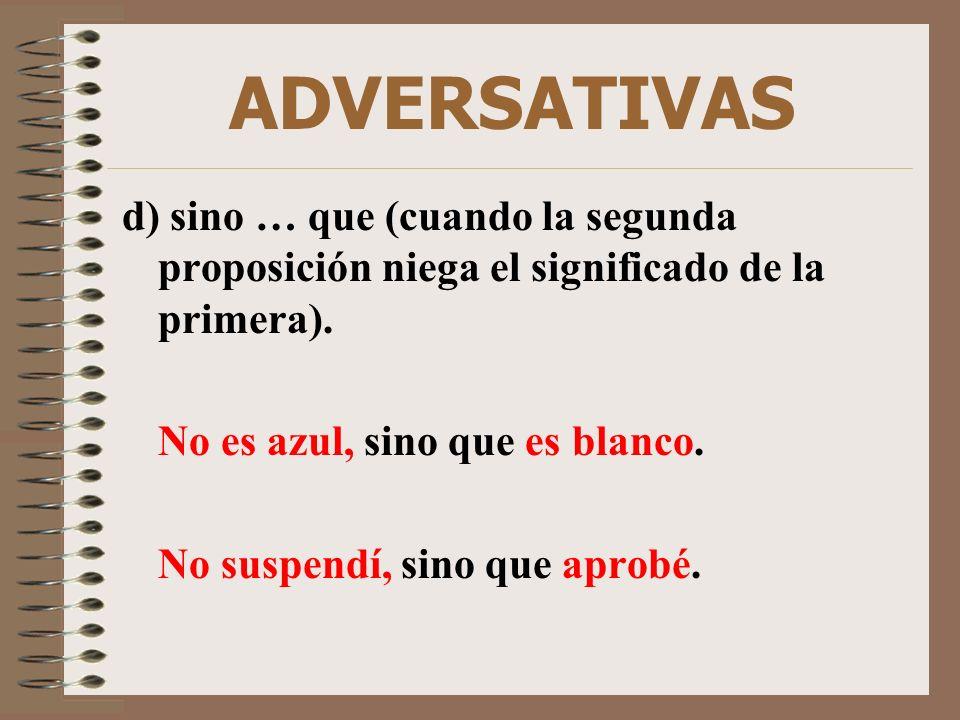 ADVERSATIVAS d) sino … que (cuando la segunda proposición niega el significado de la primera). No es azul, sino que es blanco.