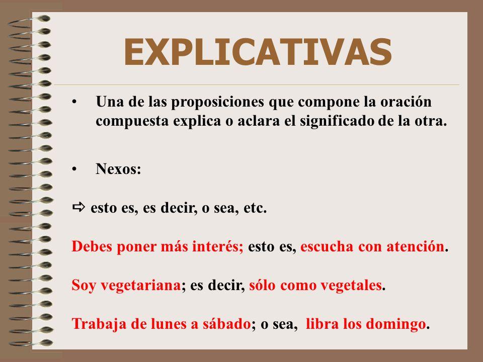 EXPLICATIVAS Una de las proposiciones que compone la oración compuesta explica o aclara el significado de la otra.