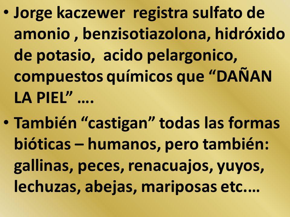 Jorge kaczewer registra sulfato de amonio , benzisotiazolona, hidróxido de potasio, acido pelargonico, compuestos químicos que DAÑAN LA PIEL ….