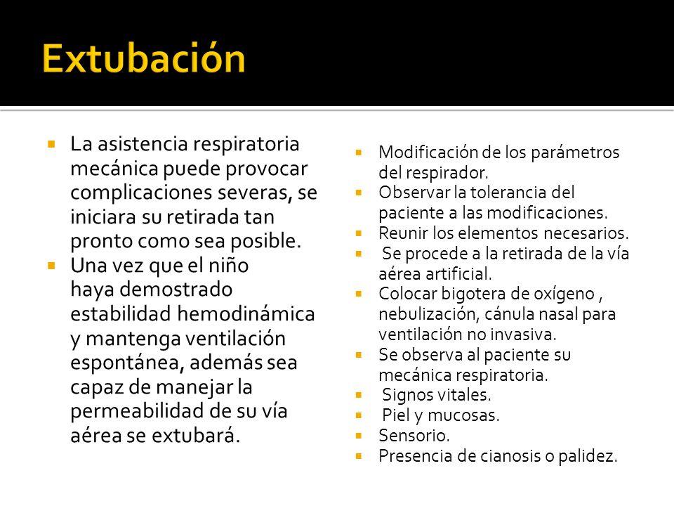 Extubación La asistencia respiratoria mecánica puede provocar complicaciones severas, se iniciara su retirada tan pronto como sea posible.