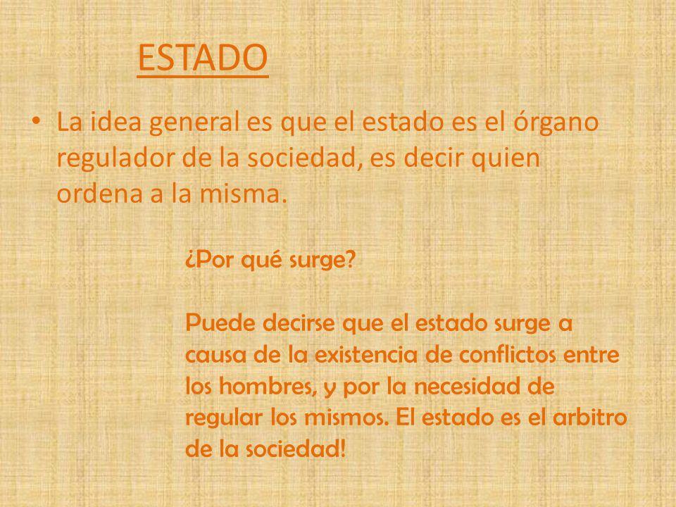 ESTADO La idea general es que el estado es el órgano regulador de la sociedad, es decir quien ordena a la misma.